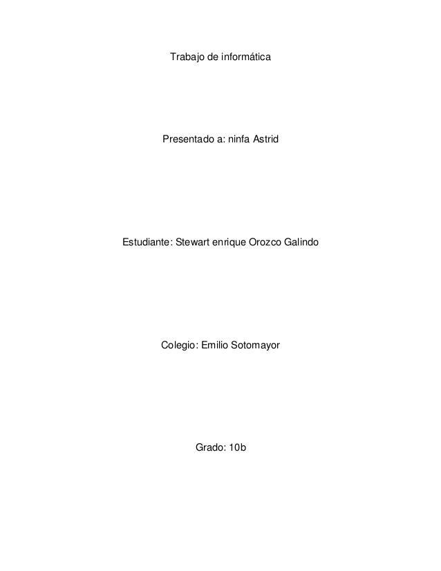 Trabajo de informáticaPresentado a: ninfa AstridEstudiante: Stewart enrique Orozco GalindoColegio: Emilio SotomayorGrado: ...