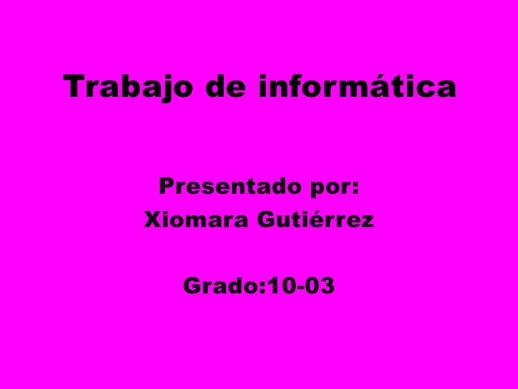 Trabajo de informática<br />Presentado por: <br />Xiomara Gutiérrez <br />Grado:10-03<br />