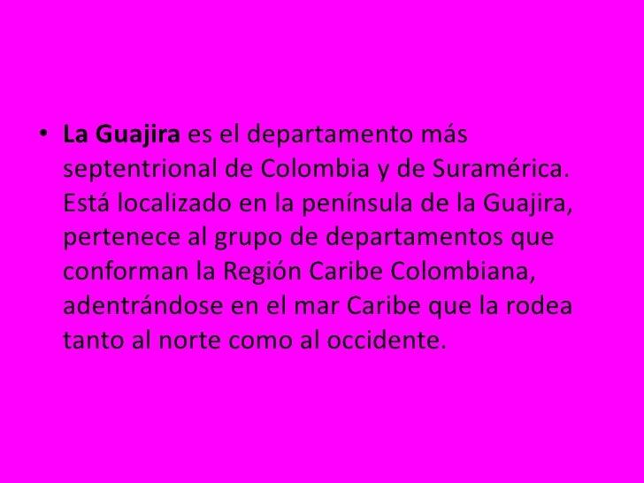 La Guajira es el departamento más septentrional de Colombia y de Suramérica. Está localizado en la península de la Guajira...