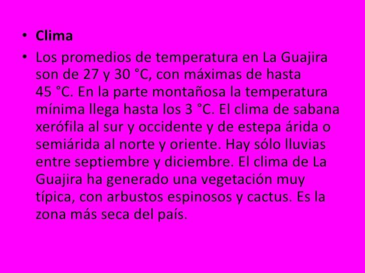 Clima<br />Los promedios de temperatura en La Guajira son de 27 y 30°C, con máximas de hasta 45°C. En la parte montañosa...
