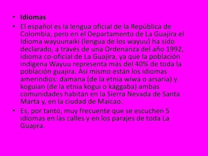 Idiomas<br />El español es la lengua oficial de la República de Colombia, pero en el Departamento de La Guajira el Idioma ...