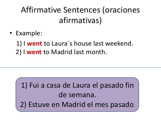 Affirmative Sentences (oraciones  afirmativas)  • Example:  1) I went to Laura´s house last weekend.  2) I went to Madrid ...