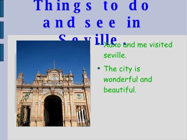 Things to do and see in Seville. <ul><li>Xaxo and me visited seville. </li></ul><ul><li>The city is wonderful and beautifu...