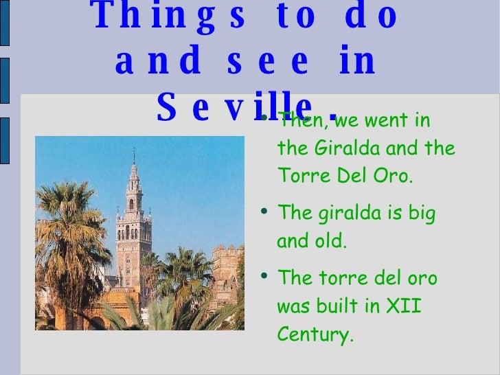 Things to do and see in Seville. <ul><li>Then, we went in the Giralda and the Torre Del Oro. </li></ul><ul><li>The giralda...