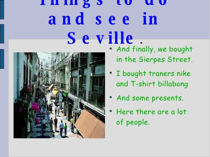 Things to do and see in Seville . <ul><li>And finally, we bought in the Sierpes Street. </li></ul><ul><li>I bought traners...