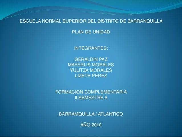 ESCUELA NORMAL SUPERIOR DEL DISTRITO DE BARRANQUILLA PLAN DE UNIDAD INTEGRANTES: GERALDIN PAZ MAYERLIS MORALES YULITZA MOR...