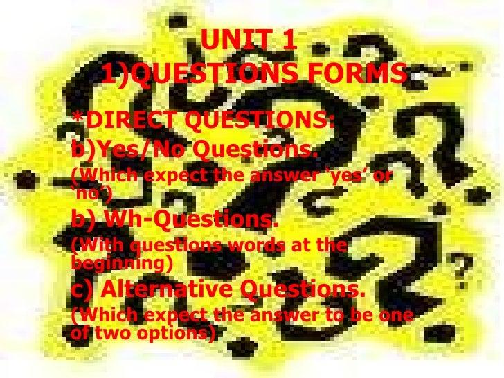UNIT 1  1)QUESTIONS FORMS <ul><li>*DIRECT QUESTIONS: </li></ul><ul><li>Yes/No Questions.  </li></ul><ul><li>(Which expect ...