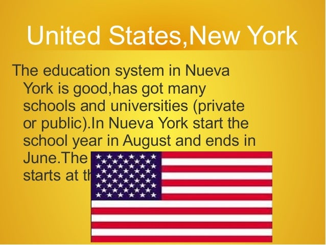 United States,New YorkThe education system in Nueva York is good,has got many schools and universities (private or public)...