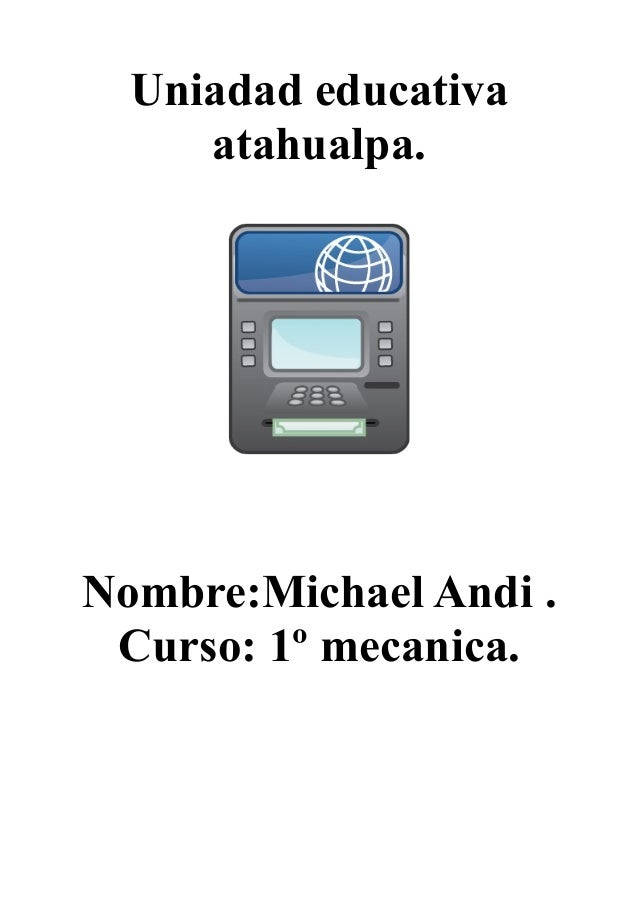Uniadad educativa atahualpa. Nombre:Michael Andi . Curso: 1º mecanica.