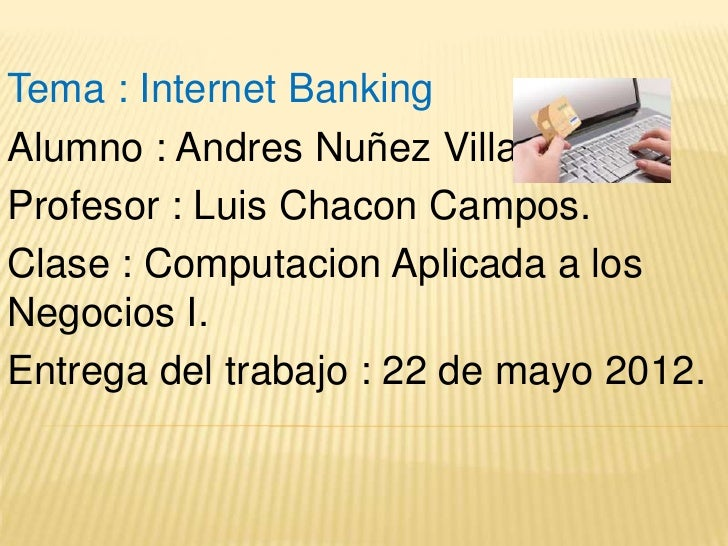 Tema : Internet BankingAlumno : Andres Nuñez Villalobos.Profesor : Luis Chacon Campos.Clase : Computacion Aplicada a losNe...