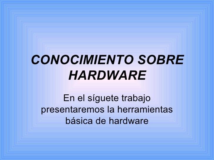 CONOCIMIENTO SOBRE HARDWARE En el síguete trabajo presentaremos la herramientas básica de hardware