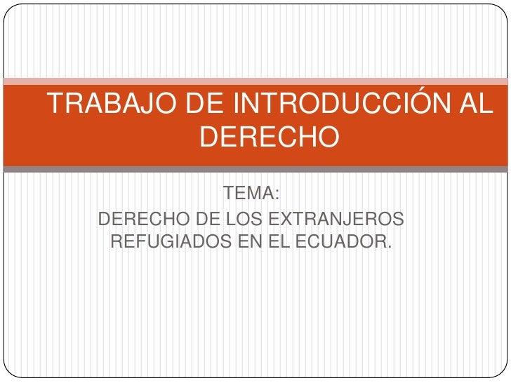 TEMA:<br />DERECHO DE LOS EXTRANJEROS REFUGIADOS EN EL ECUADOR.<br />TRABAJO DE INTRODUCCIÓN AL DERECHO<br />