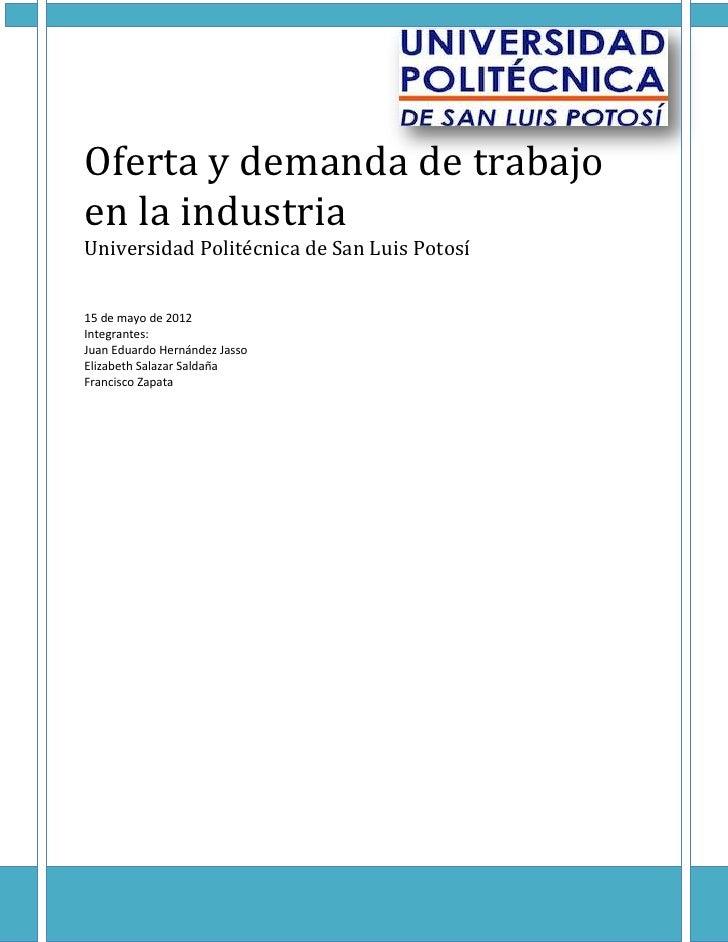 Oferta y demanda de trabajoen la industriaUniversidad Politécnica de San Luis Potosí15 de mayo de 2012Integrantes:Juan Edu...