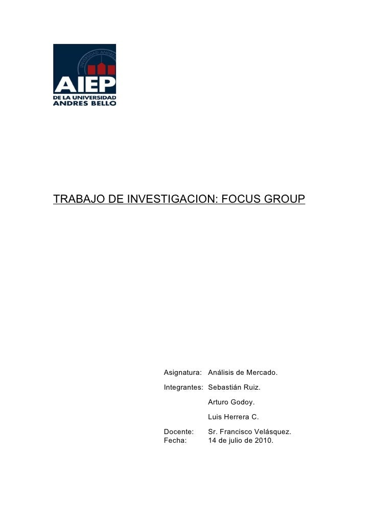 TRABAJO DE INVESTIGACION: FOCUS GROUP                     Asignatura: Análisis de Mercado.                 Integrantes: Se...