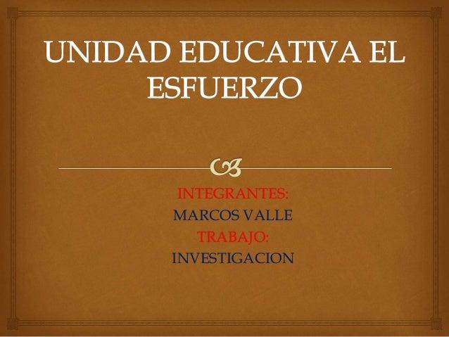 INTEGRANTES:  MARCOS VALLE  TRABAJO:  INVESTIGACION