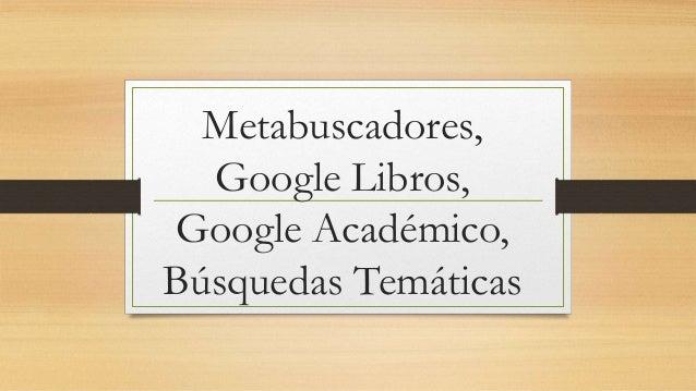 Metabuscadores, google libros, google academico y busqueda