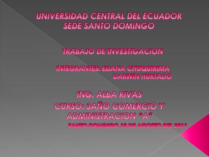 UNIVERSIDAD CENTRAL DEL ECUADOR<br />SEDE SANTO DOMINGO<br />TRABAJO DE INVESTIGACION<br />INTEGRANTES: ELIANA CHUQUIRIMA<...