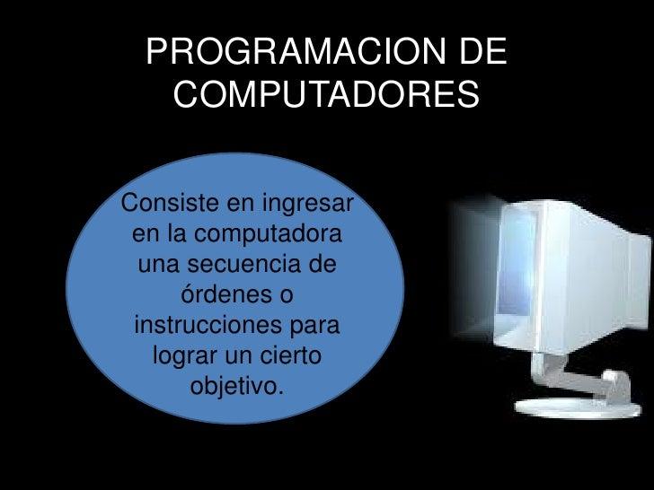 PROGRAMACION DE COMPUTADORES<br />Consiste en ingresar en la computadora una secuencia de órdenes o instrucciones para log...