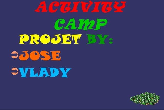 ACTIVITY  CAMP  PROJET BY:  ➲JOSE  ➲VLADY