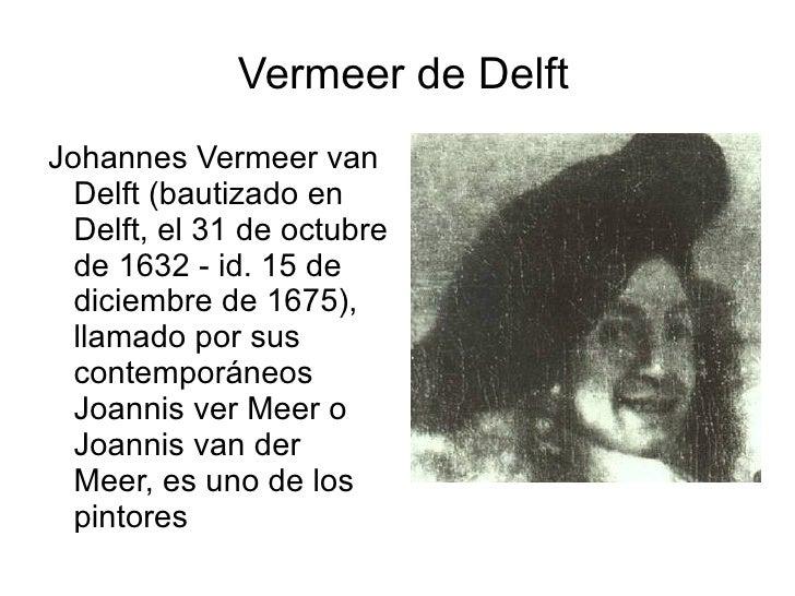 Vermeer de Delft <ul><li>Johannes Vermeer van Delft (bautizado en Delft, el 31 de octubre de 1632 - id. 15 de diciembre de...