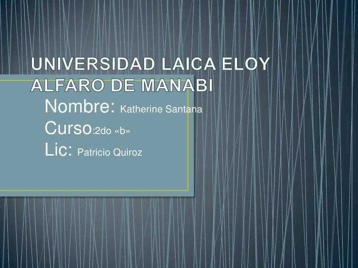 UNIVERSIDAD LAICA ELOY ALFARO DE MANABI <br />Nombre: Katherine Santana <br />Curso:2do «b»<br />Lic: Patricio Quiroz <br />