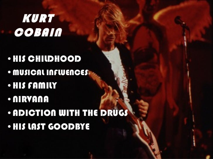 KURT COBAIN•HIS CHILDHOOD•MUSICAL INFLUENCES•HIS FAMILY•NIRVANA•ADICTION WITH THE DRUGS•HIS LAST GOODBYE