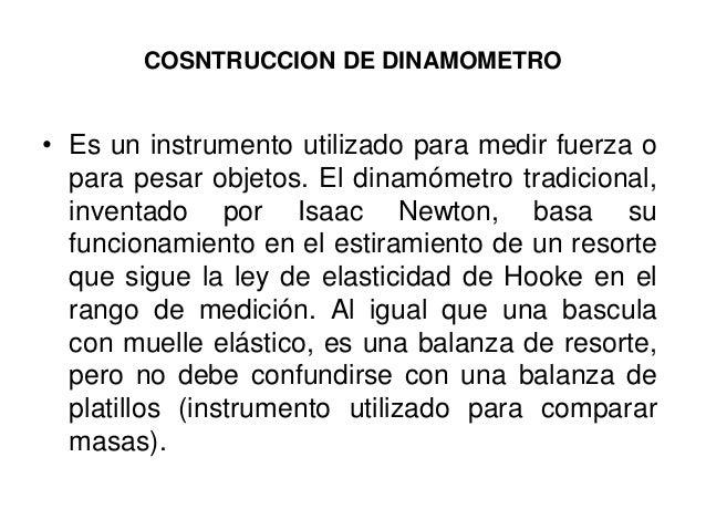 COSNTRUCCION DE DINAMOMETRO • Es un instrumento utilizado para medir fuerza o para pesar objetos. El dinamómetro tradicion...