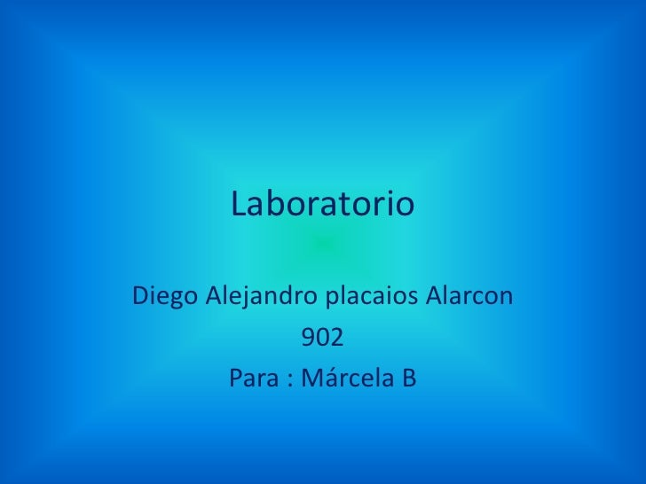 LaboratorioDiego Alejandro placaios Alarcon               902        Para : Márcela B
