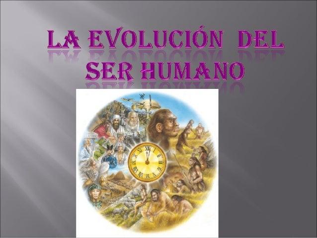  La evolución del ser humanoexplica el proceso de evoluciónbiológica de la especie humanadesde sus ancestros hasta elesta...