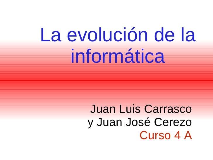 La evolución de la informática Juan Luis Carrasco y Juan José Cerezo  Curso 4 A
