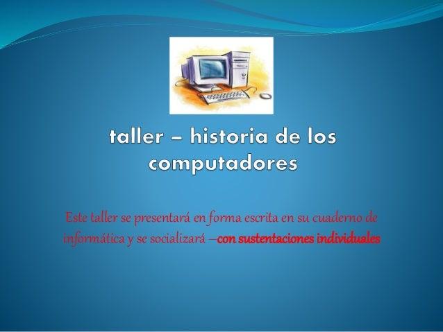 Este taller se presentará en forma escrita en su cuaderno de  informática y se socializará –con sustentaciones individuale...