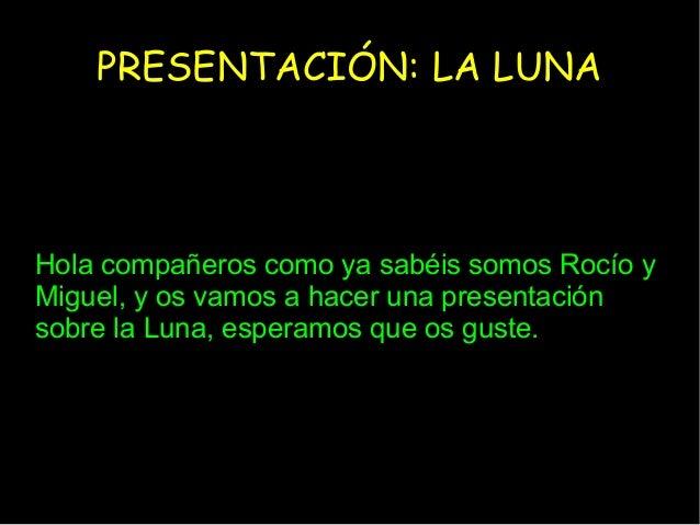 PRESENTACIÓN: LA LUNAHola compañeros como ya sabéis somos Rocío yMiguel, y os vamos a hacer una presentaciónsobre la Luna,...