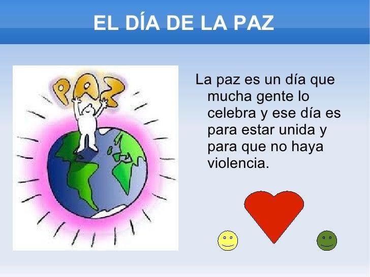 EL DÍA DE LA PAZ <ul><li>La paz es un día que mucha gente lo celebra y ese día es para estar unida y para que no haya viol...