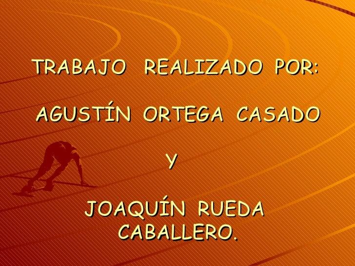 TRABAJO REALIZADO POR:AGUSTÍN ORTEGA CASADO          Y    JOAQUÍN RUEDA      CABALLERO.