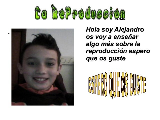 .   Hola soy Alejandro    os voy a enseñar    algo más sobre la    reproducción espero    que os guste