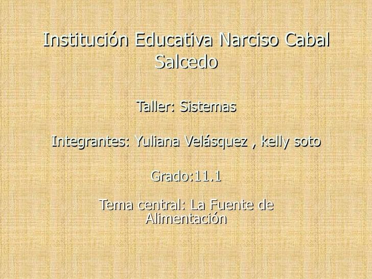 Institución Educativa Narciso Cabal Salcedo Taller: Sistemas Integrantes: Yuliana Velásquez , kelly soto Grado:11.1 Tema c...