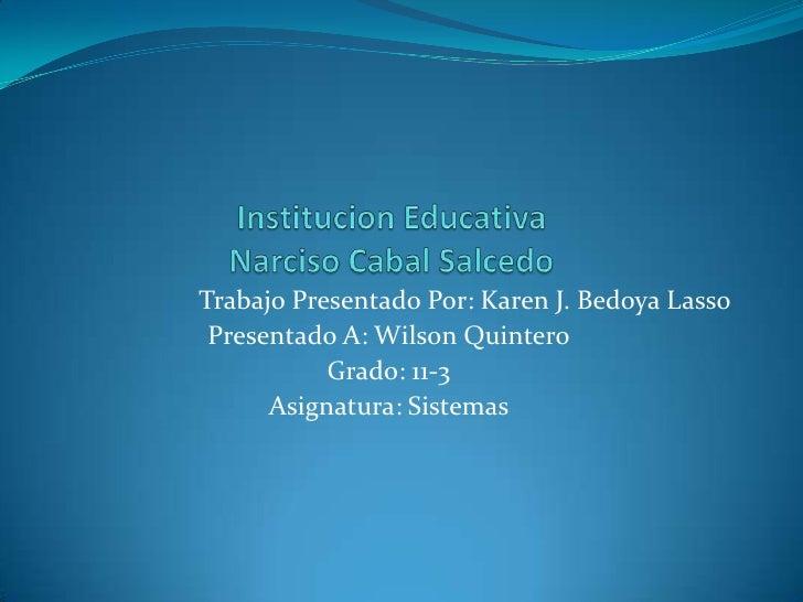 Institucion EducativaNarciso Cabal Salcedo<br />Trabajo Presentado Por: Karen J. Bedoya Lasso<br />Presentado A: Wilson Qu...