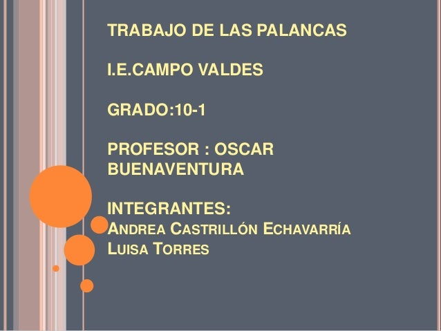 TRABAJO DE LAS PALANCAS I.E.CAMPO VALDES GRADO:10-1 PROFESOR : OSCAR BUENAVENTURA INTEGRANTES: ANDREA CASTRILLÓN ECHAVARRÍ...