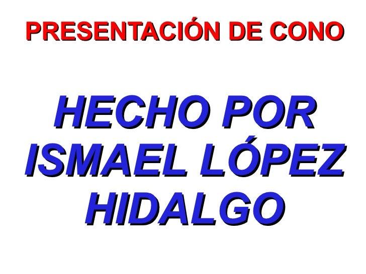 PRESENTACIÓN DE CONO HECHO POR ISMAEL LÓPEZ HIDALGO