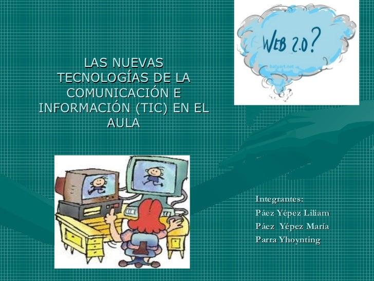 LAS NUEVAS   TECNOLOGÍAS DE LA    COMUNICACIÓN EINFORMACIÓN (TIC) EN EL         AULA                          Integrantes:...