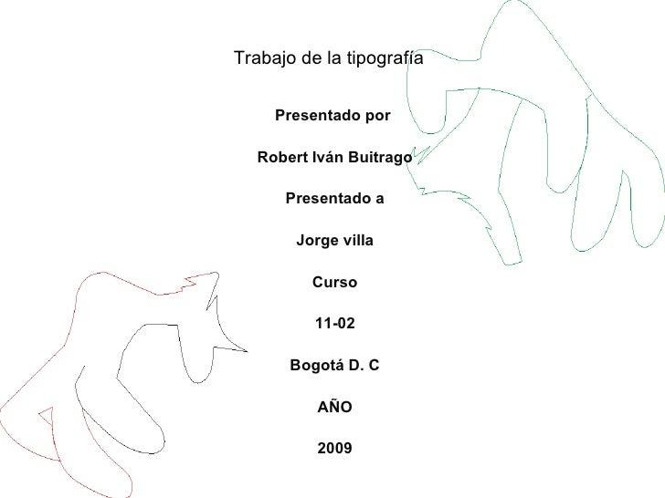 Trabajo de la tipografía Presentado por  Robert Iván Buitrago Presentado a Jorge villa Curso 11-02 Bogotá D. C AÑO 2009