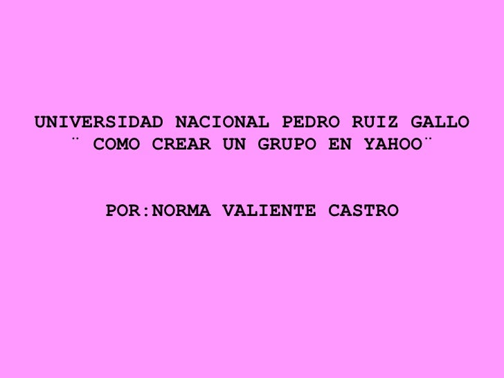 UNIVERSIDAD NACIONAL PEDRO RUIZ GALLO ¨ COMO CREAR UN GRUPO EN YAHOO¨ POR:NORMA VALIENTE CASTRO