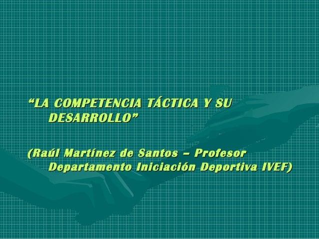 """""""""""LA COMPETENCIA TÁCTICA Y SULA COMPETENCIA TÁCTICA Y SUDESARROLLO""""DESARROLLO""""(Raúl Martínez de Santos – Profesor(Raúl Mar..."""