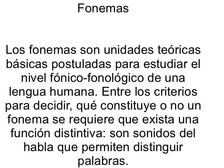 Fonemas   Los fonemas son unidades teóricas básicas postuladas para estudiar el nivel fónico-fonológico de una lengua huma...