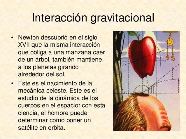 Interacción gravitacional • Newton descubrió en el siglo XVII que la misma interacción que obliga a una manzana caer de un...