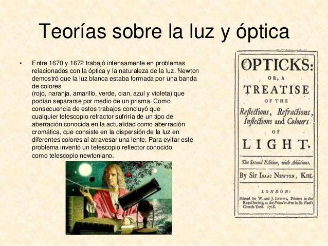 Teorías sobre la luz y óptica •  Entre 1670 y 1672 trabajó intensamente en problemas relacionados con la óptica y la natur...