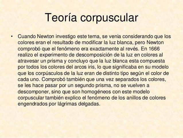 Teoría corpuscular • Cuando Newton investigo este tema, se venia considerando que los colores eran el resultado de modific...