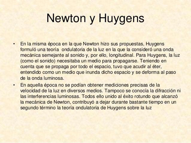 Newton y Huygens •  •  En la misma época en la que Newton hizo sus propuestas, Huygens formuló una teoría ondulatoria de l...