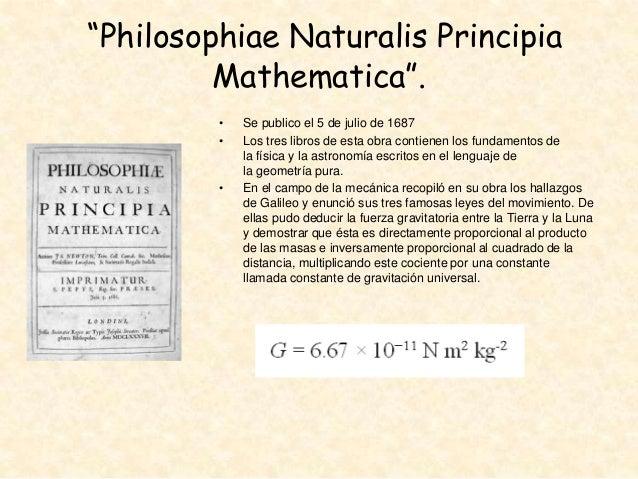 """""""Philosophiae Naturalis Principia Mathematica"""". • •  •  Se publico el 5 de julio de 1687 Los tres libros de esta obra cont..."""
