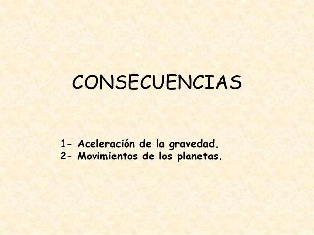 CONSECUENCIAS 1- Aceleración de la gravedad. 2- Movimientos de los planetas.
